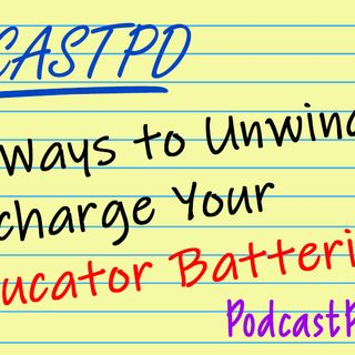 10 Ways To Unwind And Recharge Your Educator Batteries – PPD049