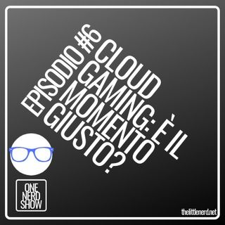 EPISODIO #6 - CLOUD GAMING: È IL MOMENTO GIUSTO?