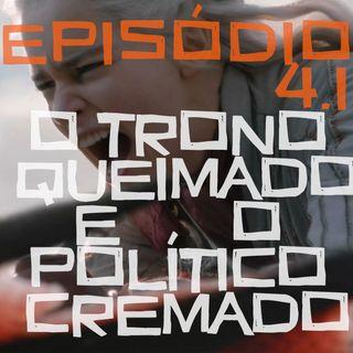 Episódio 4.1: O Trono Queimado e o Político Queimado