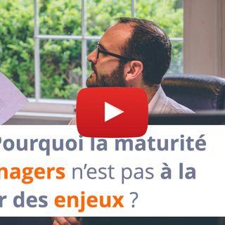#108 - Pourquoi la maturité des managers n'est pas à la hauteur des enjeux ?