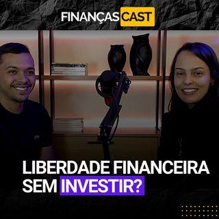 Episódio 27 -  Será que é possível ter liberdade financeira sem Investir?