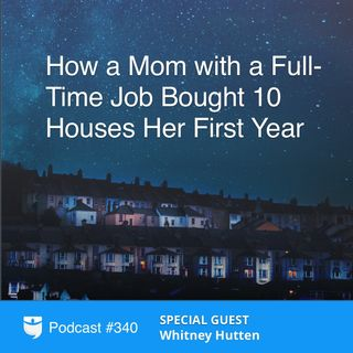 340: How a Mom with a Full-Time Job Bought 10 Houses Her First Year with Whitney Hutten