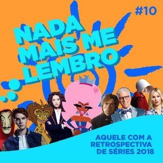Nada mais me lembro #10 - Aquele com a retrospectiva de séries 2018
