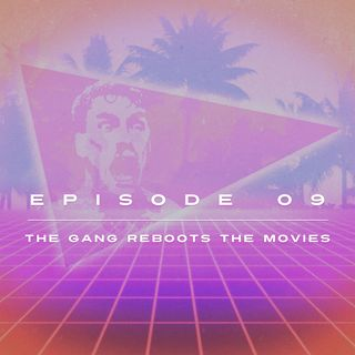 Ep. 9 - The Gang Reboots the Movies