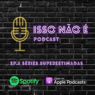 EP.6 SÉRIES SUPERESTIMADAS - ISSO NÃO É PODCAST