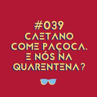 #039 - Caetano está comendo paçoca. E nós, quem somos na quarentena?