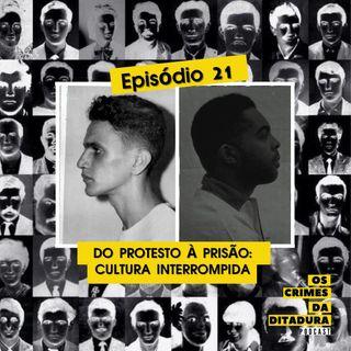 Ep 21 - Do protesto à prisão: cultura interrompida pela ditadura