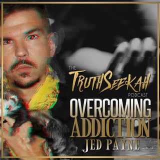 Jed Payne | Overcoming Addictions | The TruthSeekah Podcast