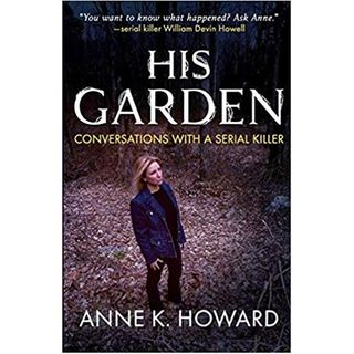 HIS GARDEN-CONVERSATIONS WITH A SERIAL KILLER-Anne K. Howard