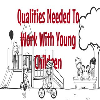 Qualities Needed To Work With Young Children