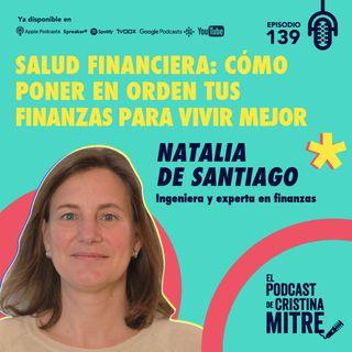 Salud financiera: cómo poner en orden tus finanzas para vivir mejor con Natalia de Santiago. Episodio 139.