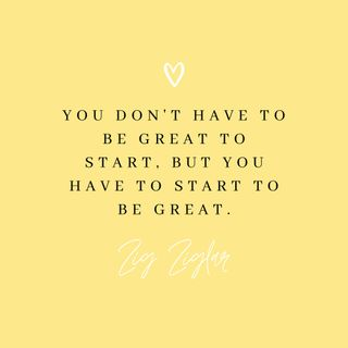 """""""You don't have to be great to start, but you have to start to be great""""  Zig Ziglar"""
