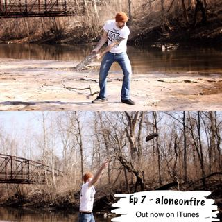 Ep Seven - aloneonfire