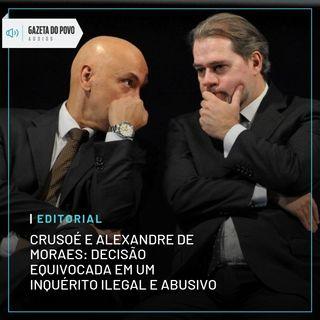 Crusoé e Alexandre de Moraes: decisão equivocada em um inquérito ilegal e abusivo