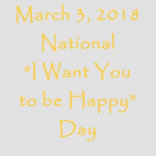 "March 3, 2018 - National ""I Want You to be Happy"" Day"