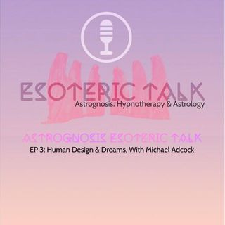 AstroGnosis: Esoteric Talk, Human Design & Dreams, With Michael Adcock