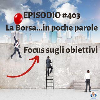 Episodio 403 La Borsa...in poche parole - Focus sugli obiettivi