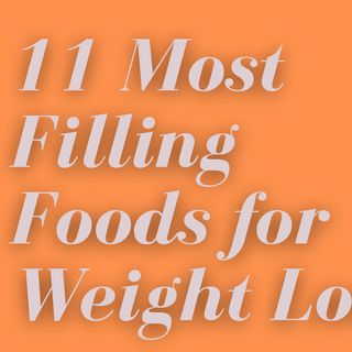 11 Most Filling Foods for Weight Loss.