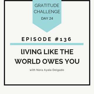 #136 GRATITUDE: Living Like the World Owes You