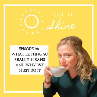 Episode 28: What Letting Go Really Means And Why We Must Do It