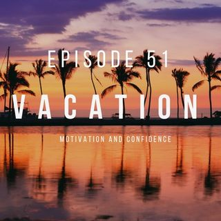 Ep. 51 Taking a Vacation