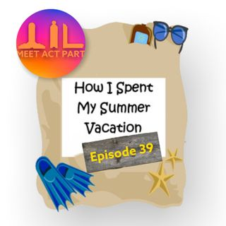 MEET, ACT, AND PART-EPISODE 39-WHAT I DID ON MY SUMMER VACATION