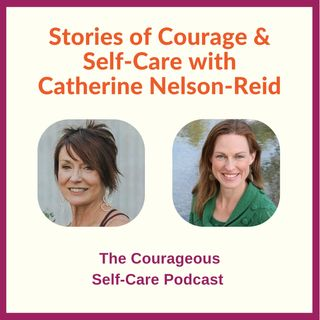 Stories of Courage & Self-Care with Catherine Nelson-Reid
