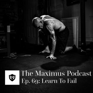 The Maximus Podcast Ep. 69 - Learn to Fail