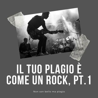 Il tuo plagio è come un rock, pt. 1