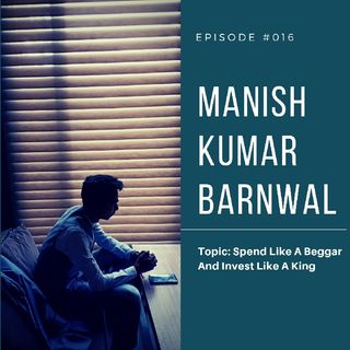 Episode 16 - Spend Like A Beggar And Invest Like A King