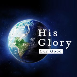 His Glory, Our Good
