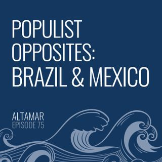 Populist Opposites: Brazil and Mexico [Episode 75]