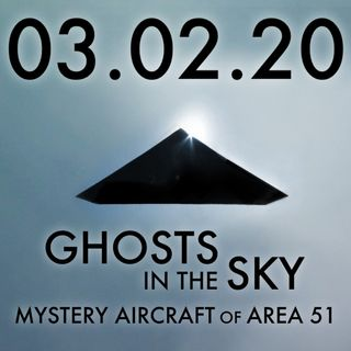 03.02.20. Ghosts in the Sky: Mystery Aircraft of Area 51