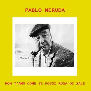 P. Neruda - Non t'amo come se fossi rosa di sale