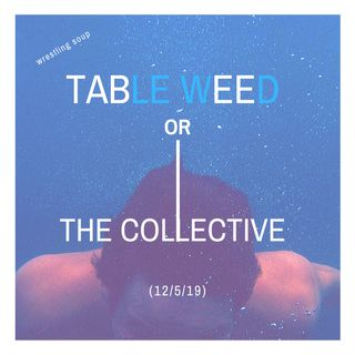 TABLE WEED or THE COLLECTIVE (Wrestling Soup 12/5/19)