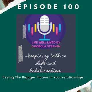Episode 100:Seeing The Bigger Picture In Your Relationships