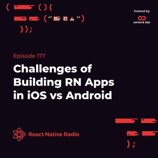 RNR 177: Challenges of Building RN Apps in iOS vs Android
