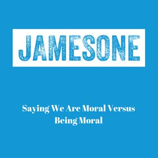 Saying We Are Moral vs. Being Moral