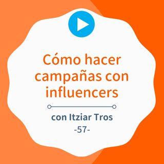 Cómo hacer campañas con influencers paso a paso, con Itziar Tros #57
