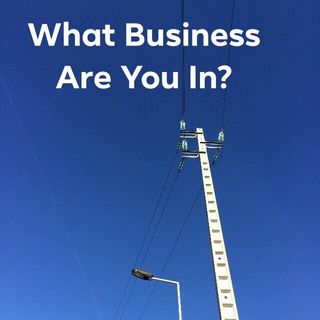 What BUSINESS Are You In? (Don't Be The Slide-Rule Guy!)