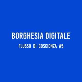 Borghesia Digitale - Flusso di Coscienza #5