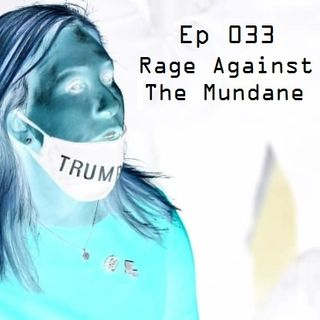 Ep 033 - Rage Against The Mundane