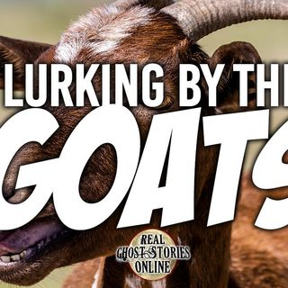 Lurking By The Goats | Ghosts, Paranormal, Supernatural
