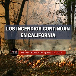 5. Los Incendios Continúan en California|  Ago. 23, 2021