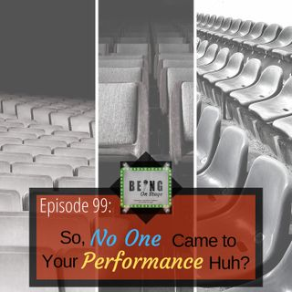 Episode 99: So No One Came to Your Performance Huh?