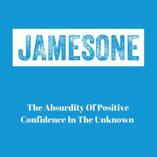 The Absurdity Of Positive Confidence In The Unknown