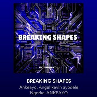 Breaking Shapes-Ankeayo🔥
