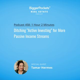 "458: Ditching ""Active Investing"" for More Passive Income Streams with Tamar Hermes"