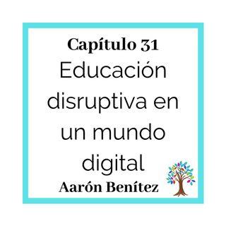 31(T2) Aarón Benítez: Educación disruptiva en un mundo digital