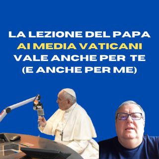 La lezione del Papa ai media vaticani vale anche per te